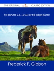 The Disputed V.C. - A Tale of the Indian Mutiny - The Original Classic Edition ebook by Frederick P. Gibbon