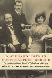 A Sephardi Life in Southeastern Europe - The Autobiography and Journals of Gabriel Ari�, 1863-1939 ebook by Esther Benbassa, Aron Rodrigue