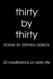 Thirty by Thirty (30 meditations on daily life) ebook by Stephen Debros
