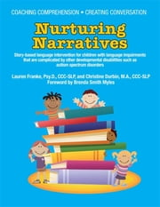Coaching Comprehension – Creating Conversation - Nurturing Narratives – Story-Based Language Intervention for Children with Complicated Language Problems, Including Autism and Other Developmental Disabilities ebook by Lauren Franke PsyD, CCC-SLP, Christine Durbin MA,...