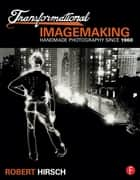 Transformational Imagemaking: Handmade Photography Since 1960 ebook by Robert Hirsch