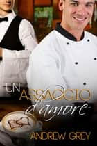Un assaggio d'amore ebook by Andrew Grey, Laura di Berardino