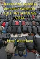 Narrating Islam as the Early Warrior Cult: The Scholar's Speak ebook by Brent Waterbury