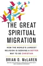 The Great Spiritual Migration - How the World's Largest Religion is Seeking a Better Way to Be Christian eBook by Brian D. Mclaren