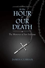 At the Hour of Our Death - The Mysteries of San Siddinus ebook by James Curran