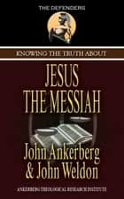 Knowing the Truth About Jesus the Messiah ebook by John Ankerberg, John G. Weldon