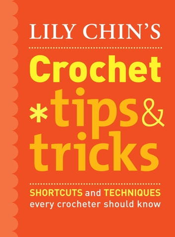 Lily Chin's Crochet Tips and Tricks - Shortcuts and Techniques Every Crocheter Should Know ebook by Lily Chin