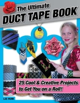 The Ultimate Duct Tape Book - 25 Cool & Creative Projects to Get You on a Roll! ebook by Liz Hum