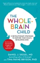 The Whole-Brain Child: 12 revolutionary strategies to nurture your child's developing mind - 12 revolutionary strategies to nurture your child's developing mind ebook by Daniel J. Siegel, Tina Payne Bryson