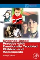 Evidence-Based Practice with Emotionally Troubled Children and Adolescents ebook by Morley D. Glicken