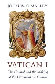 Vatican I - The Council and the Making of the Ultramontane Church ebook by John W. O'Malley