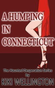 A Humping in Connecticut - The Haunted Desperation Series, #5 ebook by Kiki Wellington