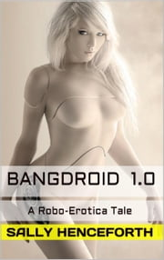 Bangdroid 1.0 - A Robo Erotica Tale (Fembot Sci-fi Erotica) ebook by Sally Henceforth