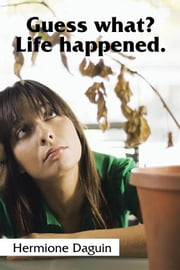 Guess What? Life Happened. ebook by Hermione Daguin