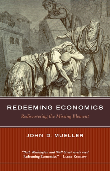 Redeeming Economics - Rediscovering the Missing Element ebook by John D. Mueller