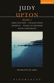 Upton Plays: 1 - Ashes and Sand; Sunspots; People on the River; Stealing Souls; Know Your Rights ebook by Judy Upton