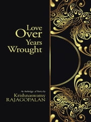 Love Over Years Wrought - (An Anthology of Poetry by Krishnaswamy Rajagopalan) ebook by RAJAGOPALAN Krishnaswamy
