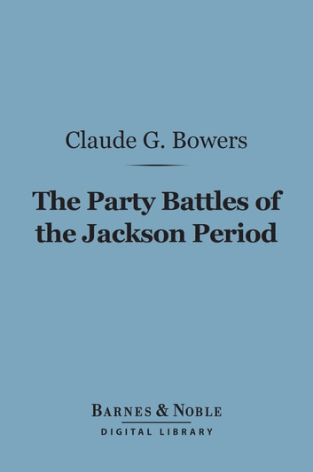 The Party Battles of the Jackson Period (Barnes & Noble Digital Library) ebook by Claude G. Bowers