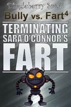 Bully vs. Fart 4: Terminating Sara O'Connor's Fart - Bully vs. Fart, #4 ebook by Dingleberry Small