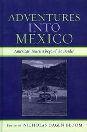 Adventures into Mexico - American Tourism beyond the Border ebook by Nicholas Dagen Bloom