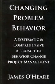 CHANGING PROBLEM BEHAVIOR - A SYSTEMATIC AND COMPREHENSIVE APPROACH TO BEHAVIOR CHANGE PROJECT MANAGEMENT ebook by James O'Heare