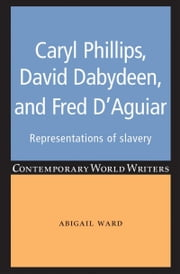Caryl Phillips, David Dabydeen and Fred D'Aguiar: Representations of slavery ebook by Abigail Ward