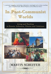 In Post-Communist Worlds - Living and Teaching in Estonia, Lithuania, Ukraine and Uzbekistan ebook by Martin Scheffer