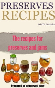 Preserves Recipes - Prepared or preserved easy - Fast, Easy & Delicious Cookbook, #1 ebook by Agata Naiara