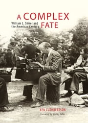 A Complex Fate - William L. Shirer and the American Century ebook by Ken Cuthbertson,Morley Safer