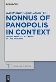 Nonnus of Panopolis in Context - Poetry and Cultural Milieu in Late Antiquity with a Section on Nonnus and the Modern World ebook by Konstantinos Spanoudakis