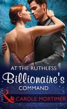 At The Ruthless Billionaire's Command (Mills & Boon Modern) 電子書 by Carole Mortimer