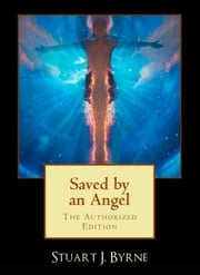 Saved By An Angel - & Other Strange, True And Untold Tales From The Life Of A Maverick Science Fiction Writer ebook by Stuart J. Byrne