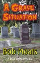 A Grave Situation - A Jake Wyler Mystery, #2 ebook by Bob Moats