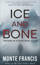 Ice and Bone - Tracking an Alaskan Serial Killer ebook by Monte Francis