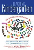 Teaching Kindergarten - Learner-Centered Classrooms for the 21st Century ebook by Julie Diamond, Betsy Grob, Fretta Reitzes