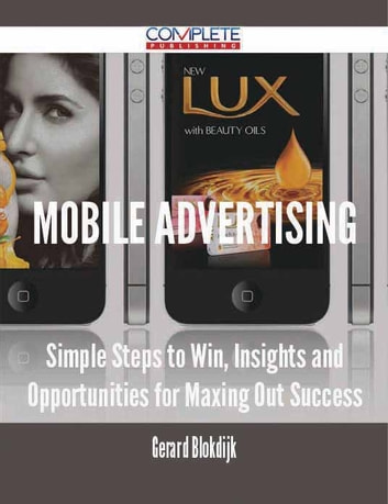 Mobile Advertising - Simple Steps to Win, Insights and Opportunities for Maxing Out Success ebook by Gerard Blokdijk