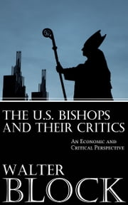 The U.S. Bishops and Their Critics: An Economic and Ethical Perspective ebook by Walter Block