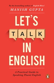 Let's Talk in English - A Practical Guide to Speaking Fluent English ebook by Manish Gupta