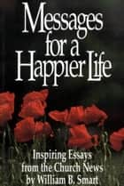 Messages for a Happier Life ebook by Smart, Wiilliam B.