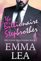 The Billionaire Stepbrother - The Young Billionaires Book 1 ebook by Emma Lea