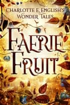 Faerie Fruit eBook by Charlotte E. English