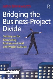 Bridging the Business-Project Divide - Techniques for Reconciling Business-as-Usual and Project Cultures ebook by John Brinkworth