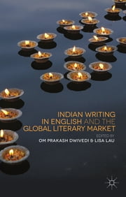 Indian Writing in English and the Global Literary Market ebook by Om Prakash Dwivedi,Lisa Lau