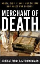 Merchant of Death - Money, Guns, Planes, and the Man Who Makes War Possible ebook by Douglas Farah, Stephen Braun