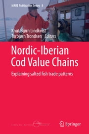 Nordic-Iberian Cod Value Chains - Explaining salted fish trade patterns ebook by Torbjørn Trondsen,Knut Bjørn Lindkvist