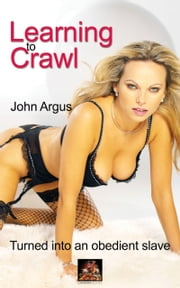 Learning to Crawl: Turned into an obedient slave ebook by John Argus