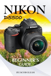 Nikon D5500: Beginner's Guide ebook by Jacob Gleam