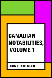 Canadian Notabilities, Volume 1 ebook by John Charles Dent