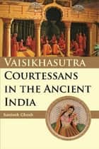 Vaisikasutra Courtesans in the Ancient India ebook by Santosh Ghosh