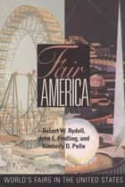 Fair America - World's Fairs in the United States ebook by Robert W. Rydell, John E. Findling, Kimberly Pelle